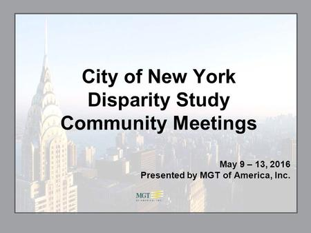 City of New York Disparity Study Community Meetings May 9 – 13, 2016 Presented by MGT of America, Inc.