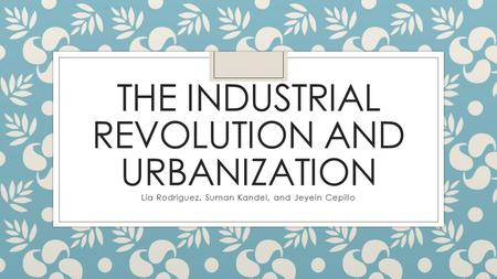 THE INDUSTRIAL REVOLUTION AND URBANIZATION Lia Rodriguez, Suman Kandel, and Jeyein Cepillo.