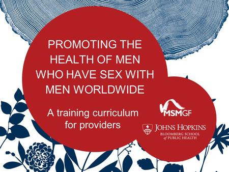 PROMOTING THE HEALTH OF MEN WHO HAVE SEX WITH MEN WORLDWIDE A training curriculum for providers.
