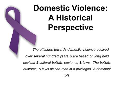 Domestic Violence: A Historical Perspective The attitudes towards domestic violence evolved over several hundred years & are based on long held societal.