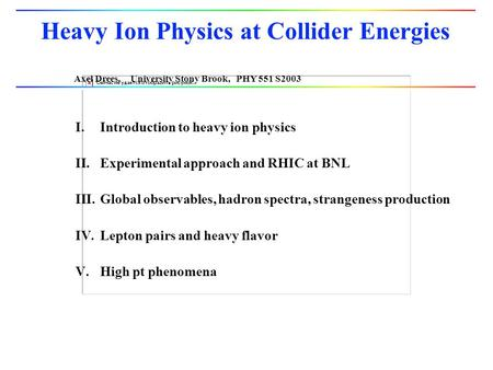 Axel Drees, University Stony Brook, PHY 551 S2003 Heavy Ion Physics at Collider Energies I.Introduction to heavy ion physics II.Experimental approach and.