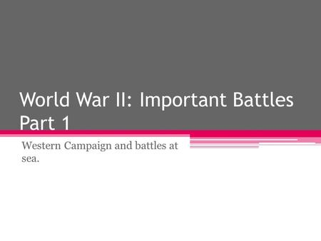 World War II: Important Battles Part 1 Western Campaign and battles at sea.