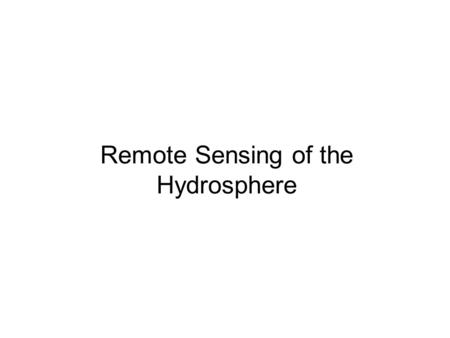 Remote Sensing of the Hydrosphere. The Hydrologic Cycle 70% of Earth is covered by oceans and surface freshwater Residence time varies from seconds to.