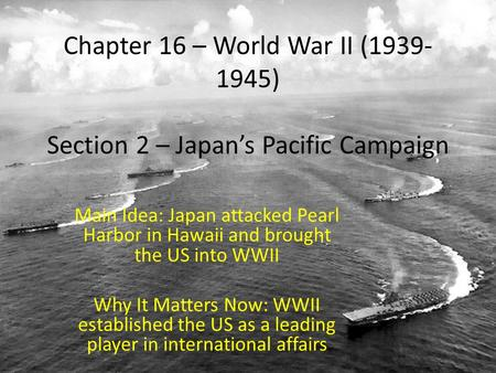 Chapter 16 – World War II (1939- 1945) Section 2 – Japan's Pacific Campaign Main Idea: Japan attacked Pearl Harbor in Hawaii and brought the US into WWII.