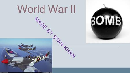 World War II MADE BY STAN KHAN. Allies Canada France South Africa Ethiopia Brazil Australia Norway Czechoslovakia Colombia Yugoslavia Denmark Greece Luxembourg.