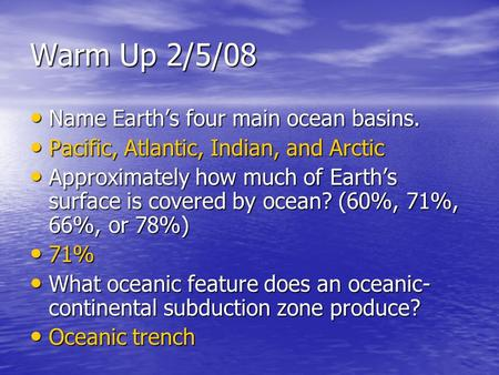 Warm Up 2/5/08 Name Earth's four main ocean basins. Name Earth's four main ocean basins. Pacific, Atlantic, Indian, and Arctic Pacific, Atlantic, Indian,