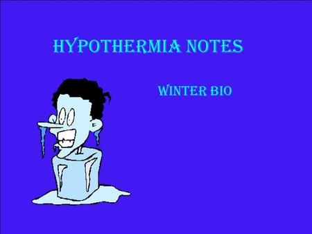 Hypothermia Notes Winter Bio. Hypothermia A.) Hypo- under B.) Thermia- temperature C.) Condition of the body when it is unable to maintain adequate warmth.