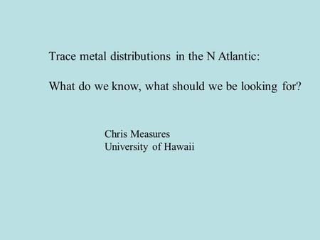 Trace metal distributions in the N Atlantic: What do we know, what should we be looking for? Chris Measures University of Hawaii.