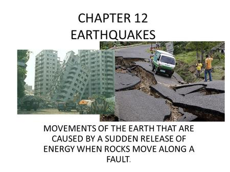CHAPTER 12 EARTHQUAKES MOVEMENTS OF THE EARTH THAT ARE CAUSED BY A SUDDEN RELEASE OF ENERGY WHEN ROCKS MOVE ALONG A FAULT.