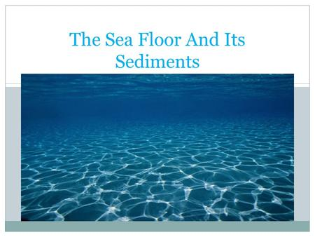 The Sea Floor And Its Sediments. Measuring the Depths Soundings – depth measurements Measured in fathoms ( 1 fathom = 6 feet) Early methods of taking.