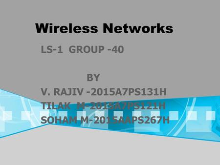 Wireless Networks LS-1 GROUP -40 BY V. RAJIV -2015A7PS131H TILAK M-2015A7PS121H SOHAM M-2015AAPS267H.