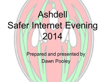 Ashdell Safer Internet Evening 2014 Prepared and presented by Dawn Pooley.