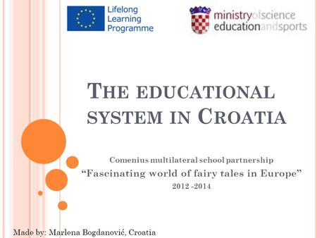 "T HE EDUCATIONAL SYSTEM IN C ROATIA Comenius multilateral school partnership ""Fascinating world of fairy tales in Europe"" 2012 -2014 Made by: Marlena Bogdanović,"