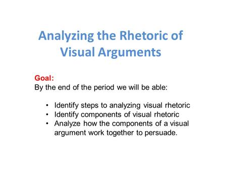 Analyzing the Rhetoric of Visual Arguments Goal: By the end of the period we will be able: Identify steps to analyzing visual rhetoric Identify components.