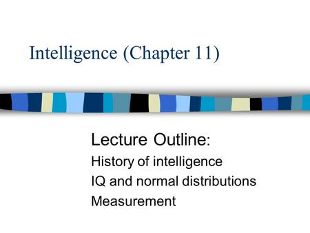 Intelligence (Chapter 11) Lecture Outline : History of intelligence IQ and normal distributions Measurement.