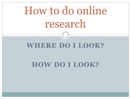 WHERE DO I LOOK? HOW DO I LOOK? How to do online research.