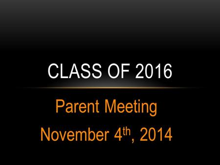 Parent Meeting November 4 th, 2014 CLASS OF 2016.