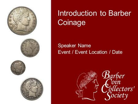 Speaker Name Event / Event Location / Date Introduction to Barber Coinage.