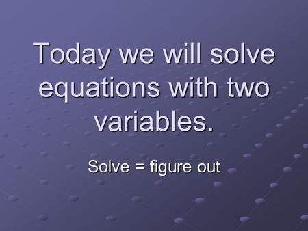 Today we will solve equations with two variables. Solve = figure out.
