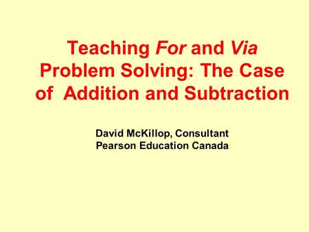 Teaching For and Via Problem Solving: The Case of Addition and Subtraction David McKillop, Consultant Pearson Education Canada.
