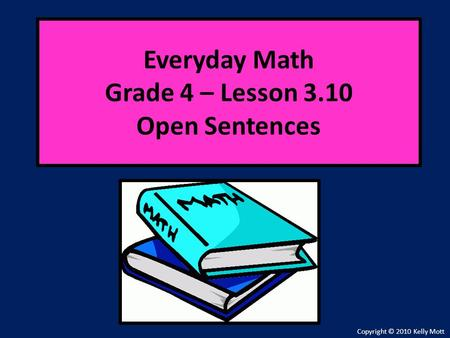 Everyday Math Grade 4 – Lesson 3.10 Open Sentences Copyright © 2010 Kelly Mott.
