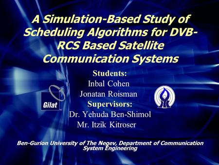 A Simulation-Based Study of Scheduling Algorithms for DVB- RCS Based Satellite Communication Systems Students: Inbal Cohen Jonatan Roisman Supervisors: