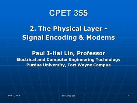 Feb. 2, 2004 Prof. Paul Lin 1 CPET 355 2. The Physical Layer - Signal Encoding & Modems Paul I-Hai Lin, Professor Electrical and Computer Engineering Technology.