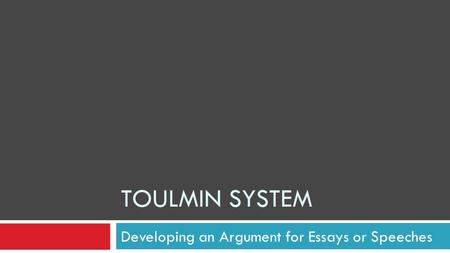 Developing an Argument for Essays or Speeches TOULMIN SYSTEM.