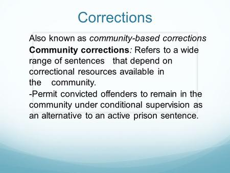 Corrections Also known as community-based corrections Community corrections: Refers to a wide range of sentences that depend on correctional resources.