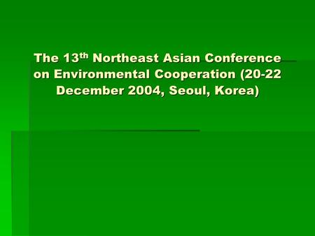The 13 th Northeast Asian Conference on Environmental Cooperation (20-22 December 2004, Seoul, Korea)