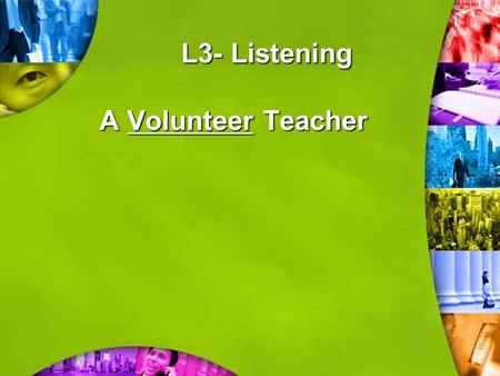 L3- Listening A Volunteer Teacher Describe the girl! What do you think about the girl when you first see her photo?What's her job? Try to describe her.