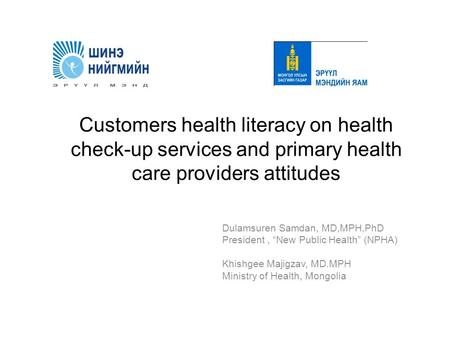 "Customers health literacy on health check-up services and primary health care providers attitudes Dulamsuren Samdan, MD,MPH,PhD President, ""New Public."