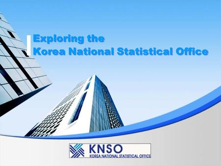 Exploring the Korea National Statistical Office. About the KNSO Contents Vision & Strategy Functions & Activities VOD Streaming.