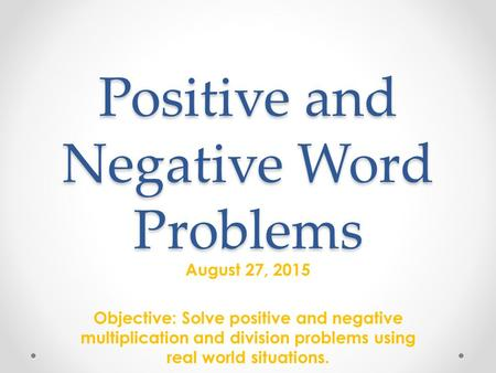 Positive and Negative Word Problems August 27, 2015 Objective: Solve positive and negative multiplication and division problems using real world situations.