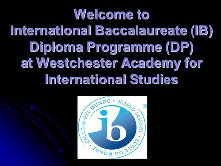 Welcome to International Baccalaureate (IB) Diploma Programme (DP) at Westchester Academy for International Studies.
