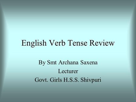 English Verb Tense Review By Smt Archana Saxena Lecturer Govt. Girls H.S.S. Shivpuri.