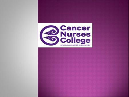  Nearly 20 years old  Achieved College Status 2013  National 'go to' group for cancer nursing and cancer care  Influential  Submissions and lobbying.