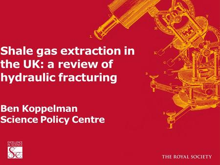 Shale gas extraction in the UK: a review of hydraulic fracturing Ben Koppelman Science Policy Centre.