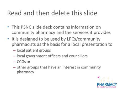 Read and then delete this slide This PSNC slide deck contains information on community pharmacy and the services it provides It is designed to be used.