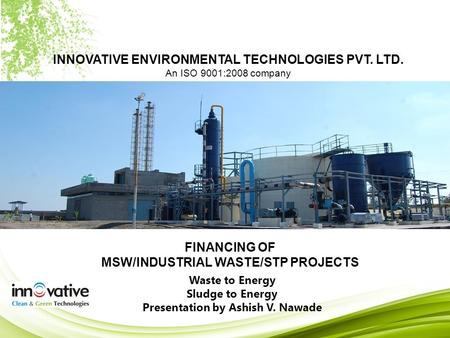INNOVATIVE ENVIRONMENTAL TECHNOLOGIES PVT. LTD. An ISO 9001:2008 company FINANCING OF MSW/INDUSTRIAL WASTE/STP PROJECTS Waste to Energy Sludge to Energy.