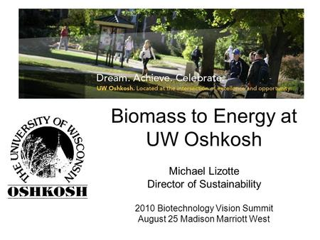 Biomass to Energy at UW Oshkosh Michael Lizotte Director of Sustainability 2010 Biotechnology Vision Summit August 25 Madison Marriott West.