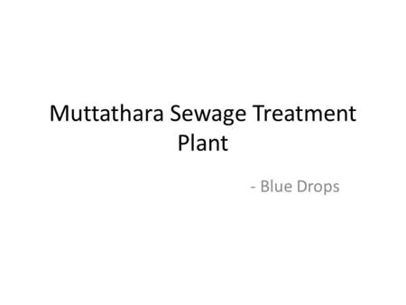 Muttathara Sewage Treatment Plant - Blue Drops. Features of the plant The only one in the whole of Kerala Started in 2012 Capacity of 107 MLD (million.