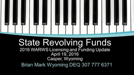 State Revolving Funds 2016 WARWS Licensing and Funding Update April 19, 2016 Casper, Wyoming Brian Mark Wyoming DEQ 307 777 6371.