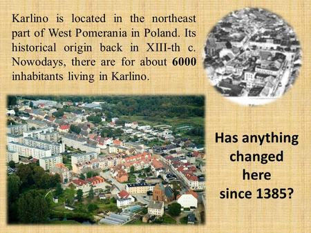 Karlino is located in the northeast part of West Pomerania in Poland. Its historical origin back in XIII-th c. Nowodays, there are for about 6000 inhabitants.