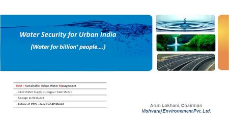 Water Security for Urban India (Water for billion + people….) Arun Lakhani, Chairman Vishvaraj Environement Pvt. Ltd. SUM – Sustainable Urban Water Management.
