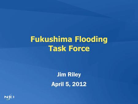 Fukushima Flooding Task Force Jim Riley April 5, 2012.