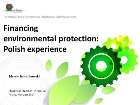 W w w. n f o s i g w. g o v. p l Financing environmental protection: Polish experience Marcin Jamiołkowski SMART GREEN BUSINESS FORUM Astana, May 21st.