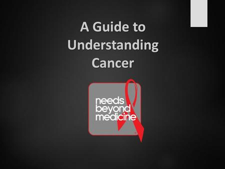 A Guide to Understanding Cancer. What is Cancer? Group of more than 100 related genetic diseases Can start almost anywhere in the body when abnormal cells.