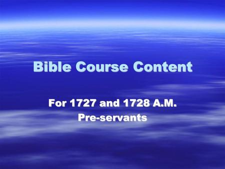 Bible Course Content For 1727 and 1728 A.M. Pre-servants.