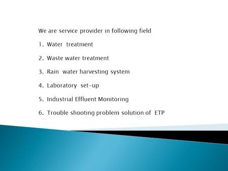 We are service provider in following field 1.Water treatment 2.Waste water treatment 3.Rain water harvesting system 4.Laboratory set-up 5.Industrial Effluent.